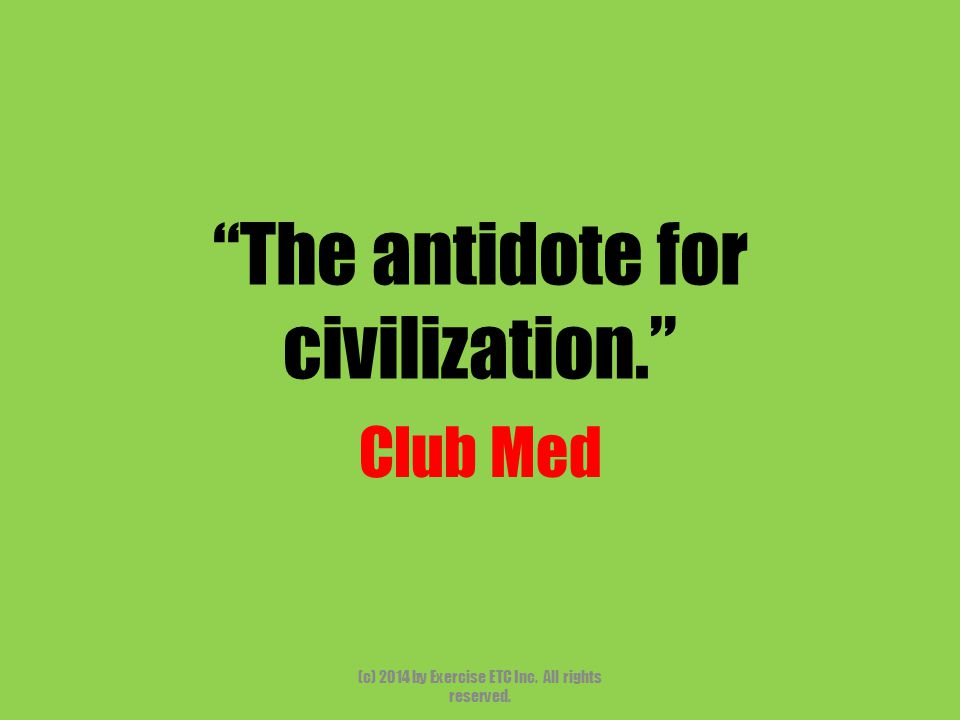 The antidote for civilization. Club Med (c) 2014 by Exercise ETC Inc. All rights reserved.