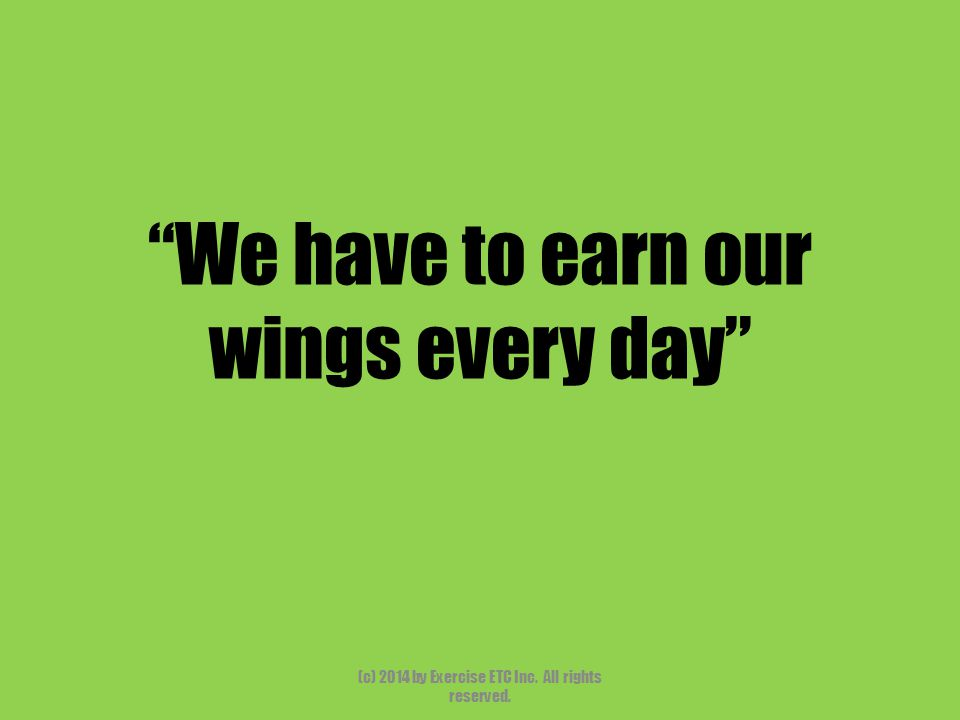 """""""We have to earn our wings every day"""" (c) 2014 by Exercise ETC Inc. All rights reserved."""