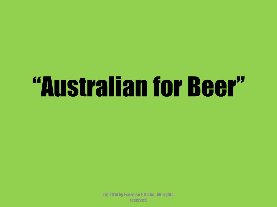 Australian for Beer (c) 2014 by Exercise ETC Inc. All rights reserved.