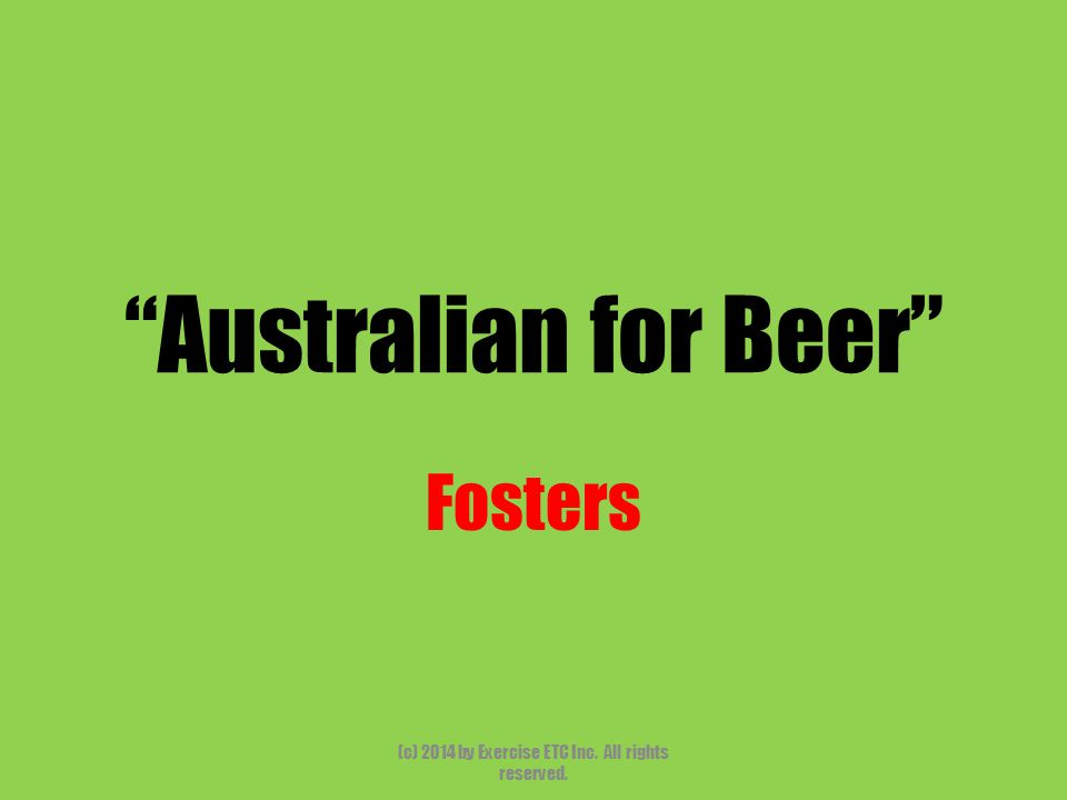 """""""Australian for Beer"""" Fosters (c) 2014 by Exercise ETC Inc. All rights reserved."""