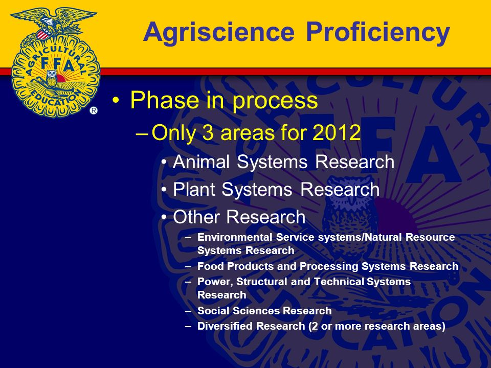 Agriscience Proficiency Phase in process –Only 3 areas for 2012 Animal Systems Research Plant Systems Research Other Research –Environmental Service systems/Natural Resource Systems Research –Food Products and Processing Systems Research –Power, Structural and Technical Systems Research –Social Sciences Research –Diversified Research (2 or more research areas)