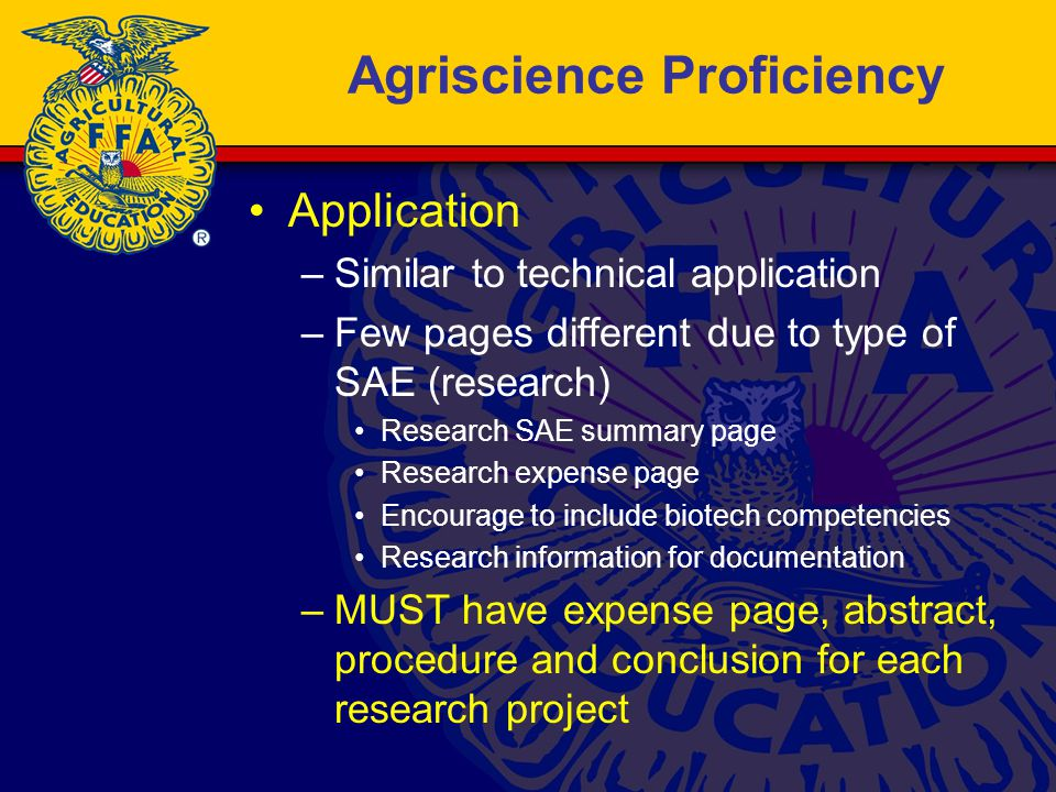 Agriscience Proficiency Application –Similar to technical application –Few pages different due to type of SAE (research) Research SAE summary page Research expense page Encourage to include biotech competencies Research information for documentation –MUST have expense page, abstract, procedure and conclusion for each research project