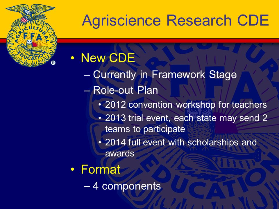 Agriscience Research CDE New CDE –Currently in Framework Stage –Role-out Plan 2012 convention workshop for teachers 2013 trial event, each state may send 2 teams to participate 2014 full event with scholarships and awards Format –4 components