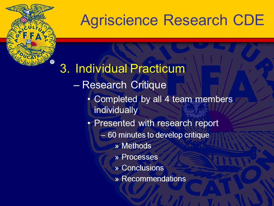 3.Individual Practicum –Research Critique Completed by all 4 team members individually Presented with research report –60 minutes to develop critique »Methods »Processes »Conclusions »Recommendations Agriscience Research CDE