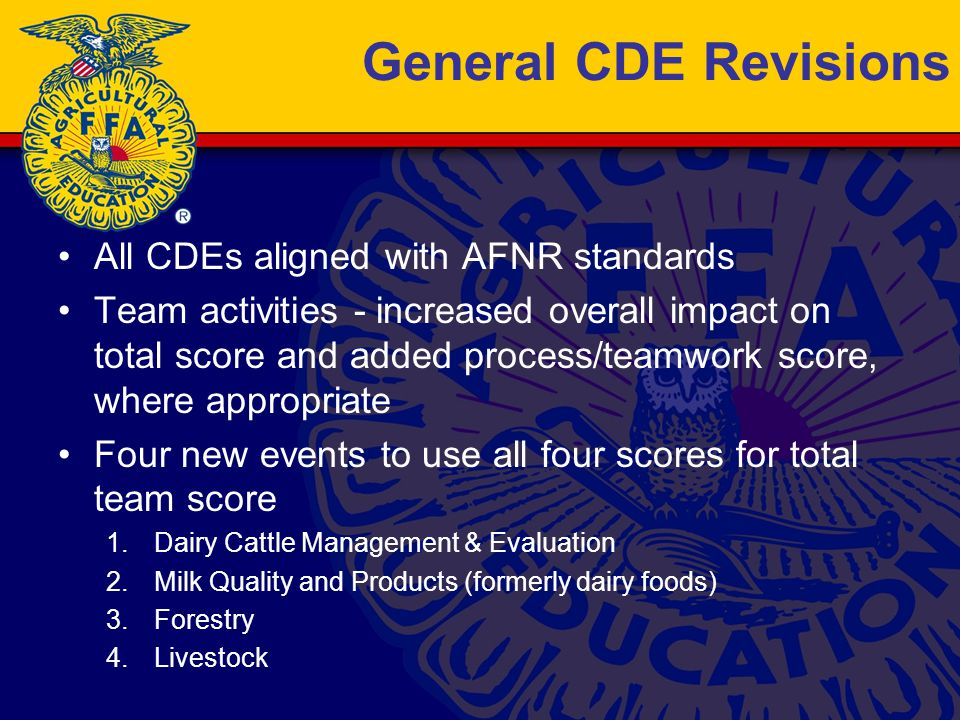 General CDE Revisions All CDEs aligned with AFNR standards Team activities - increased overall impact on total score and added process/teamwork score, where appropriate Four new events to use all four scores for total team score 1.Dairy Cattle Management & Evaluation 2.Milk Quality and Products (formerly dairy foods) 3.Forestry 4.Livestock