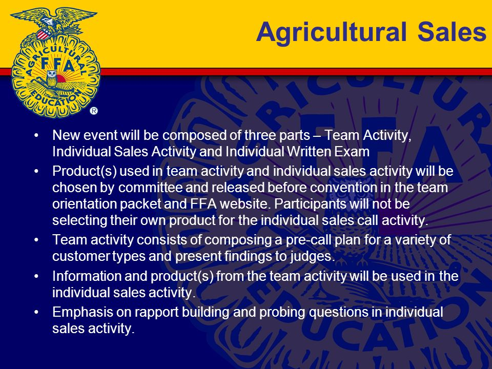 Agricultural Sales New event will be composed of three parts – Team Activity, Individual Sales Activity and Individual Written Exam Product(s) used in team activity and individual sales activity will be chosen by committee and released before convention in the team orientation packet and FFA website.