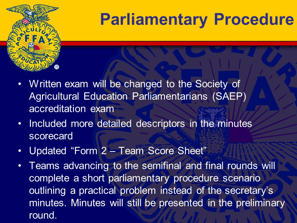 Parliamentary Procedure Written exam will be changed to the Society of Agricultural Education Parliamentarians (SAEP) accreditation exam Included more detailed descriptors in the minutes scorecard Updated Form 2 – Team Score Sheet Teams advancing to the semifinal and final rounds will complete a short parliamentary procedure scenario outlining a practical problem instead of the secretary's minutes.