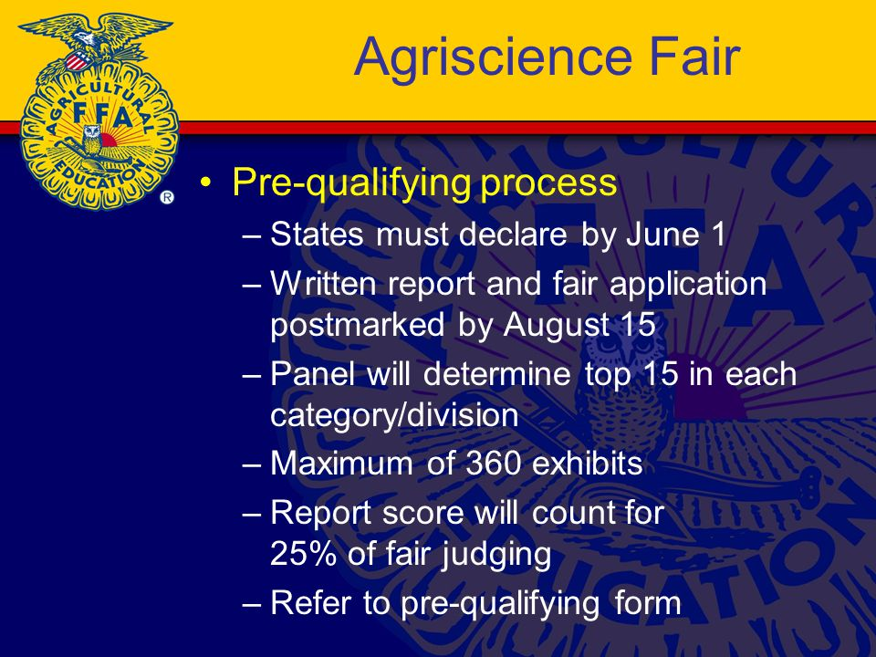 Agriscience Fair Pre-qualifying process –States must declare by June 1 –Written report and fair application postmarked by August 15 –Panel will determine top 15 in each category/division –Maximum of 360 exhibits –Report score will count for 25% of fair judging –Refer to pre-qualifying form