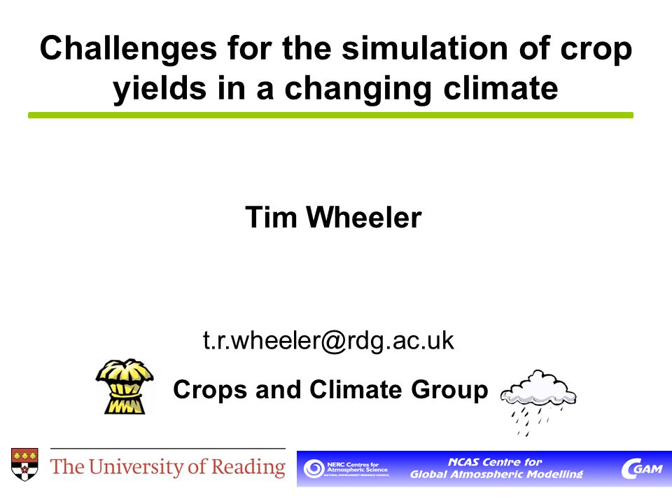 Challenges for the simulation of crop yields in a changing climate Tim Wheeler Crops and Climate Group t.r.wheeler@rdg.ac.uk