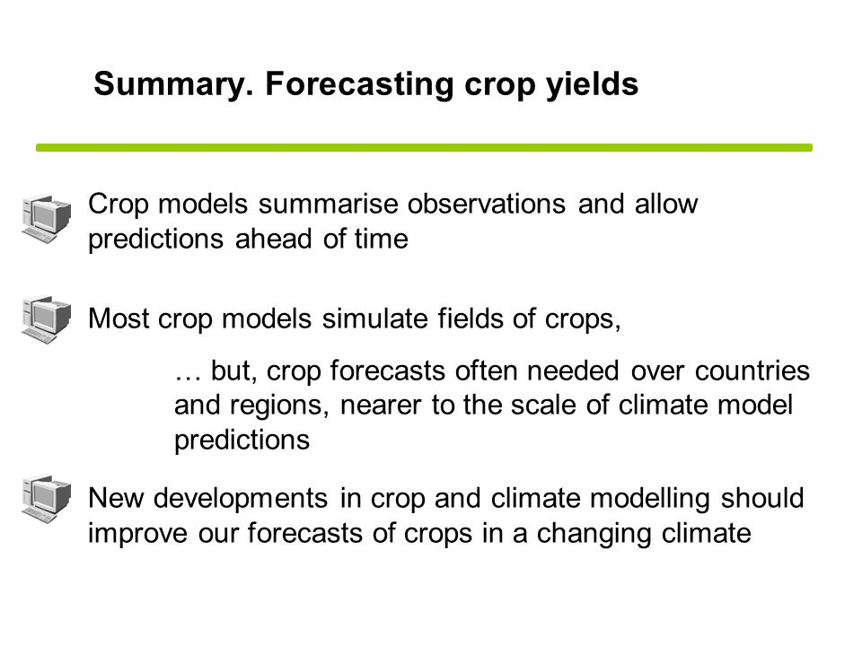 Summary. Forecasting crop yields Crop models summarise observations and allow predictions ahead of time Most crop models simulate fields of crops, … b