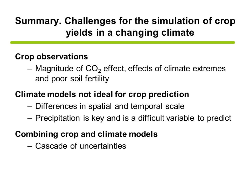 Crop observations –Magnitude of CO 2 effect, effects of climate extremes and poor soil fertility Climate models not ideal for crop prediction –Differences in spatial and temporal scale –Precipitation is key and is a difficult variable to predict Combining crop and climate models –Cascade of uncertainties Summary.