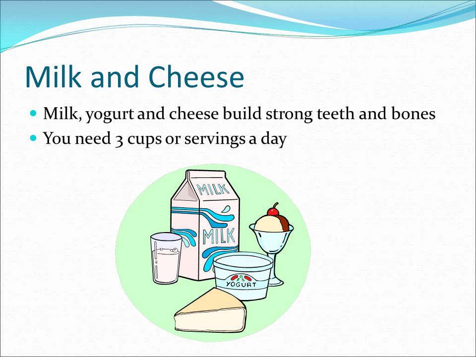 Milk and Cheese Milk, yogurt and cheese build strong teeth and bones You need 3 cups or servings a day