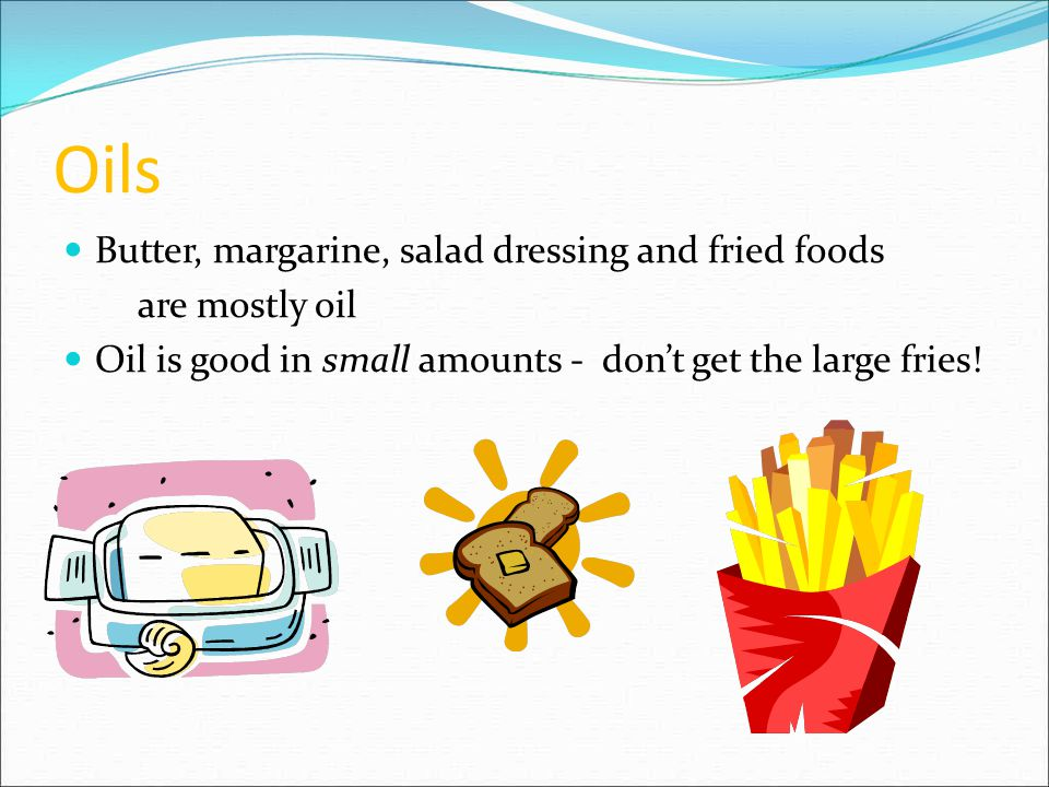 Oils Butter, margarine, salad dressing and fried foods are mostly oil Oil is good in small amounts - don't get the large fries!