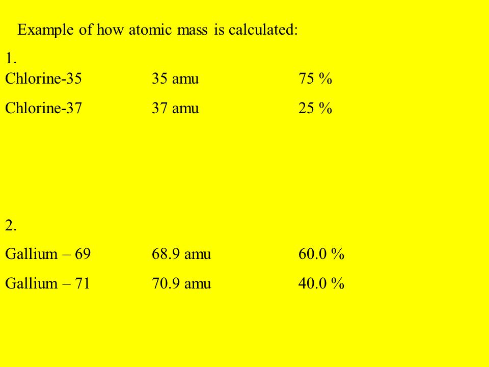 Example of how atomic mass is calculated: Chlorine-3535 amu75 % Chlorine-3737 amu25 % 1. 2. Gallium – 6968.9 amu60.0 % Gallium – 7170.9 amu40.0 %