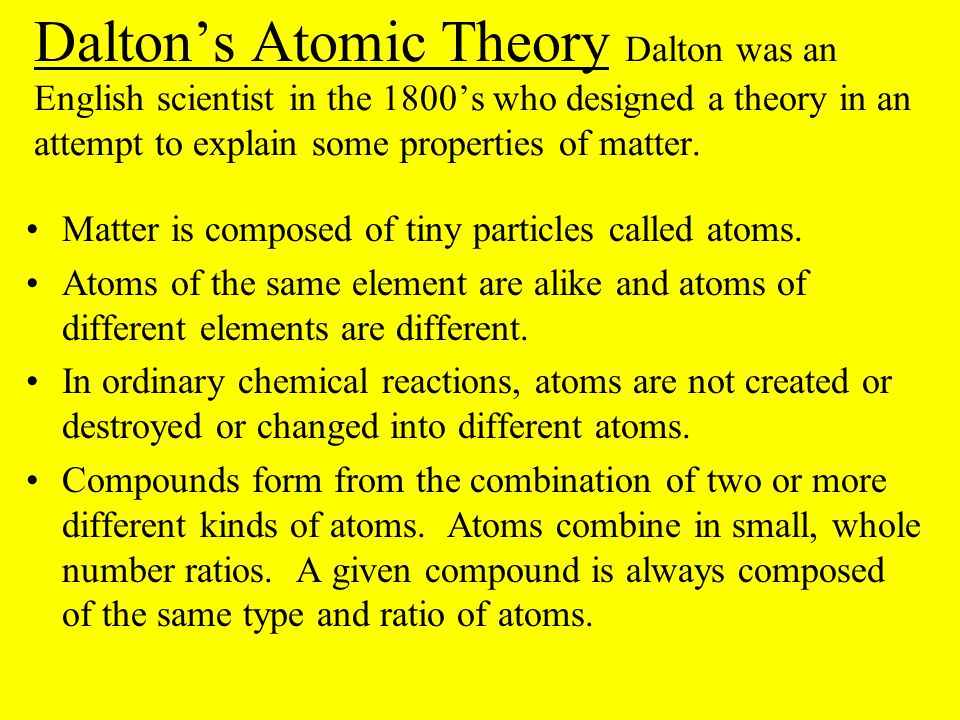 Dalton's Atomic Theory Dalton was an English scientist in the 1800's who designed a theory in an attempt to explain some properties of matter.
