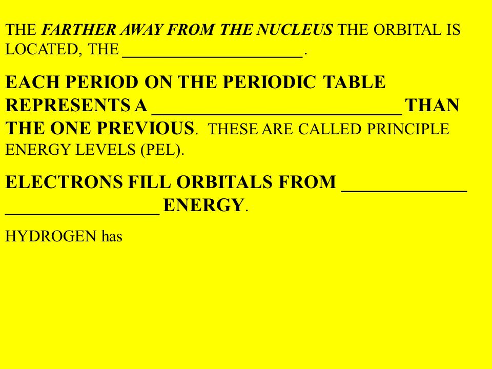 THE FARTHER AWAY FROM THE NUCLEUS THE ORBITAL IS LOCATED, THE ______________________. EACH PERIOD ON THE PERIODIC TABLE REPRESENTS A _________________