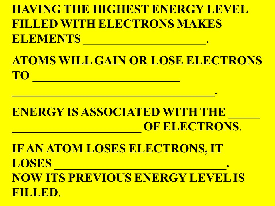 HAVING THE HIGHEST ENERGY LEVEL FILLED WITH ELECTRONS MAKES ELEMENTS ____________________. ATOMS WILL GAIN OR LOSE ELECTRONS TO ______________________