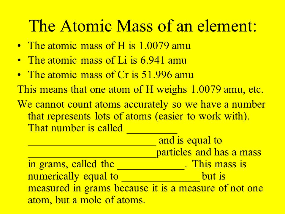 The Atomic Mass of an element: The atomic mass of H is 1.0079 amu The atomic mass of Li is 6.941 amu The atomic mass of Cr is 51.996 amu This means th