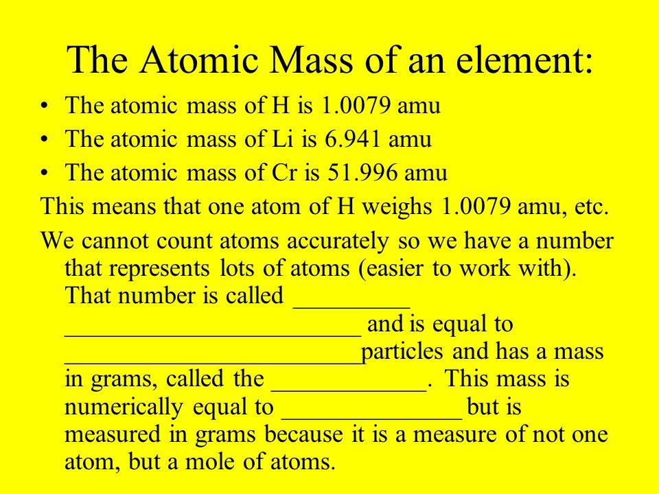 The Atomic Mass of an element: The atomic mass of H is 1.0079 amu The atomic mass of Li is 6.941 amu The atomic mass of Cr is 51.996 amu This means that one atom of H weighs 1.0079 amu, etc.