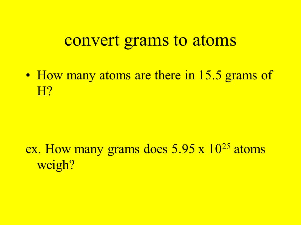 convert grams to atoms How many atoms are there in 15.5 grams of H? ex. How many grams does 5.95 x 10 25 atoms weigh?