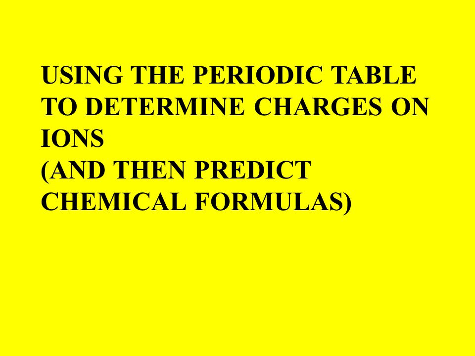 USING THE PERIODIC TABLE TO DETERMINE CHARGES ON IONS (AND THEN PREDICT CHEMICAL FORMULAS)