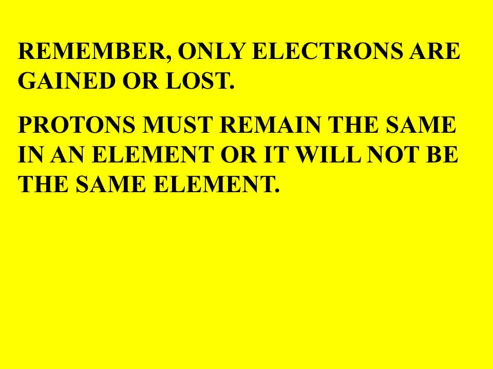 REMEMBER, ONLY ELECTRONS ARE GAINED OR LOST. PROTONS MUST REMAIN THE SAME IN AN ELEMENT OR IT WILL NOT BE THE SAME ELEMENT.
