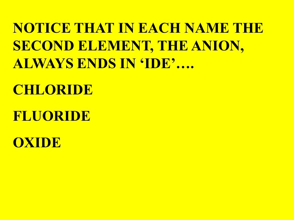 NOTICE THAT IN EACH NAME THE SECOND ELEMENT, THE ANION, ALWAYS ENDS IN 'IDE'….
