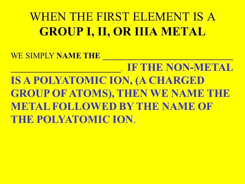 WHEN THE FIRST ELEMENT IS A GROUP I, II, OR IIIA METAL WE SIMPLY NAME THE ________________________________ ___________________________. IF THE NON-MET