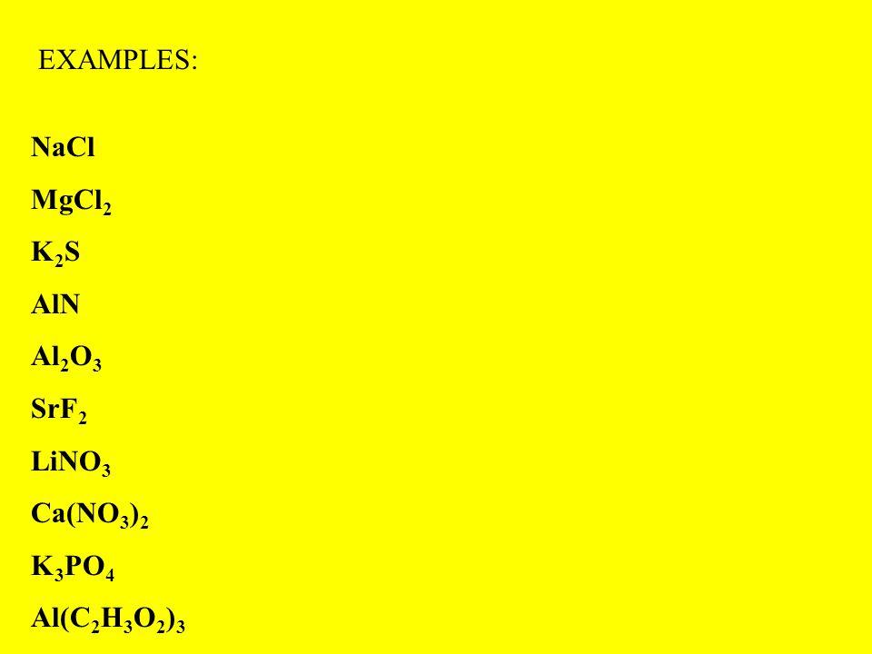 EXAMPLES: NaCl MgCl 2 K 2 S AlN Al 2 O 3 SrF 2 LiNO 3 Ca(NO 3 ) 2 K 3 PO 4 Al(C 2 H 3 O 2 ) 3