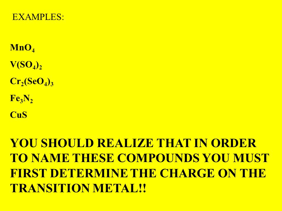 EXAMPLES: MnO 4 V(SO 4 ) 2 Cr 2 (SeO 4 ) 3 Fe 3 N 2 CuS YOU SHOULD REALIZE THAT IN ORDER TO NAME THESE COMPOUNDS YOU MUST FIRST DETERMINE THE CHARGE ON THE TRANSITION METAL!!