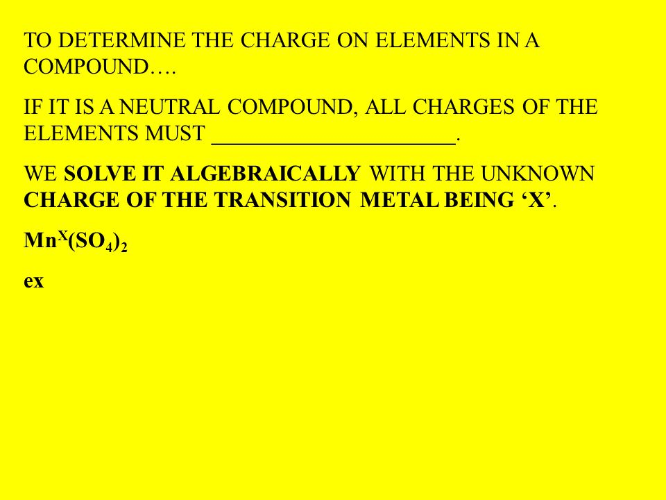 TO DETERMINE THE CHARGE ON ELEMENTS IN A COMPOUND…. IF IT IS A NEUTRAL COMPOUND, ALL CHARGES OF THE ELEMENTS MUST ______________________. WE SOLVE IT