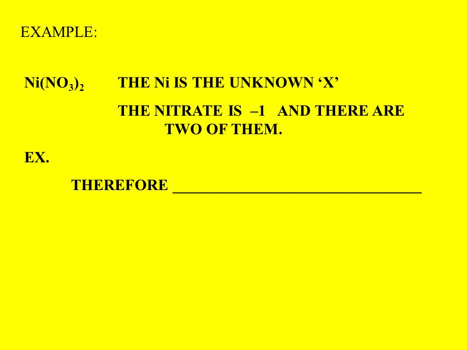EXAMPLE: Ni(NO 3 ) 2 THE Ni IS THE UNKNOWN 'X' THE NITRATE IS –1 AND THERE ARE TWO OF THEM. EX. THEREFORE ________________________________