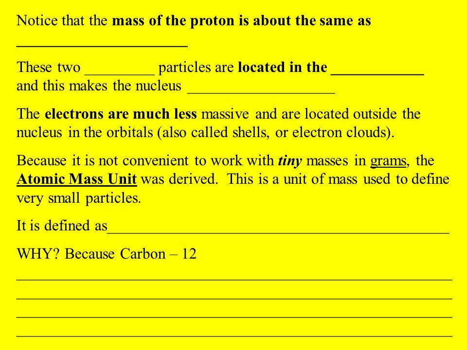 Notice that the mass of the proton is about the same as ______________________ These two _________ particles are located in the ____________ and this