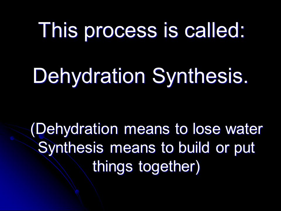 This process is called: (Dehydration means to lose water Synthesis means to build or put things together) Dehydration Synthesis.