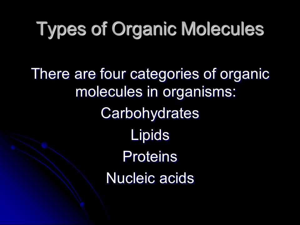 Types of Organic Molecules There are four categories of organic molecules in organisms: CarbohydratesLipidsProteins Nucleic acids