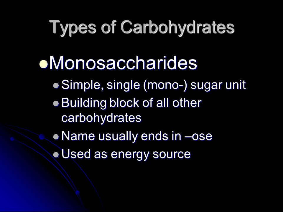 Types of Carbohydrates Monosaccharides Monosaccharides Simple, single (mono-) sugar unit Simple, single (mono-) sugar unit Building block of all other carbohydrates Building block of all other carbohydrates Name usually ends in –ose Name usually ends in –ose Used as energy source Used as energy source
