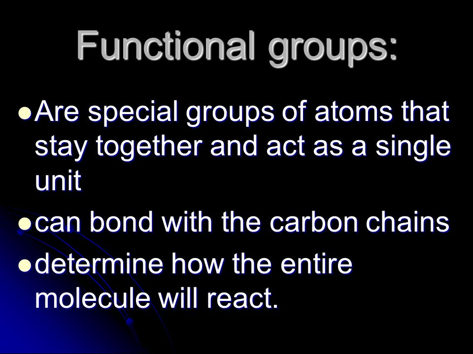 Functional groups: Are special groups of atoms that stay together and act as a single unit Are special groups of atoms that stay together and act as a single unit can bond with the carbon chains can bond with the carbon chains determine how the entire molecule will react.