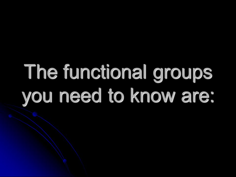 The functional groups you need to know are: