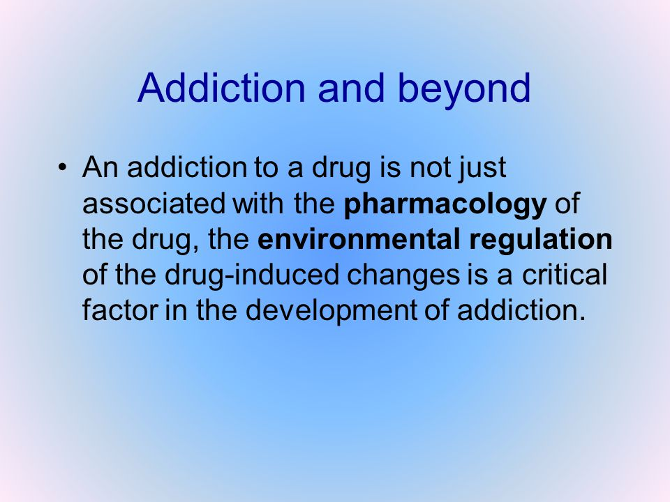 Addiction and beyond An addiction to a drug is not just associated with the pharmacology of the drug, the environmental regulation of the drug-induced