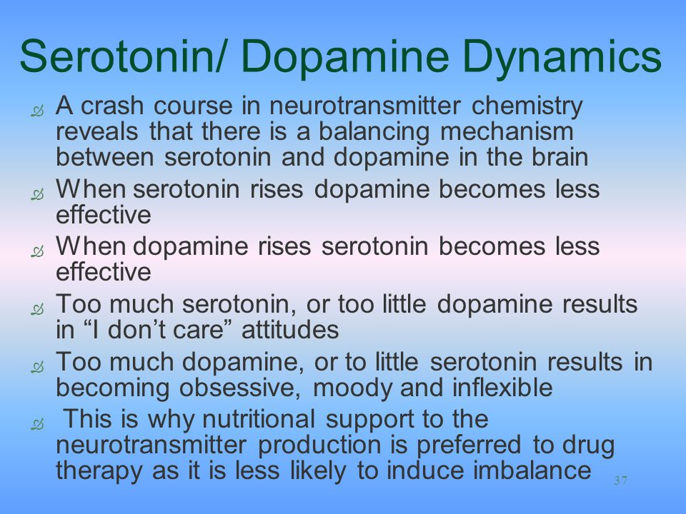 37 Serotonin/ Dopamine Dynamics Ò A crash course in neurotransmitter chemistry reveals that there is a balancing mechanism between serotonin and dopam
