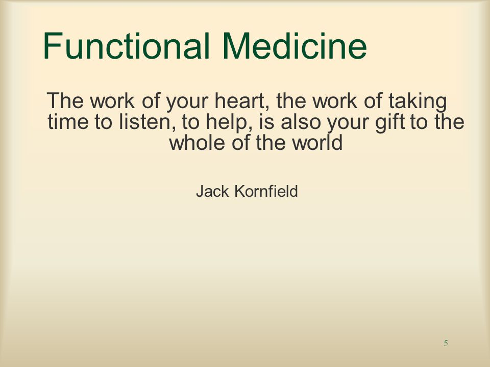 5 Functional Medicine The work of your heart, the work of taking time to listen, to help, is also your gift to the whole of the world Jack Kornfield