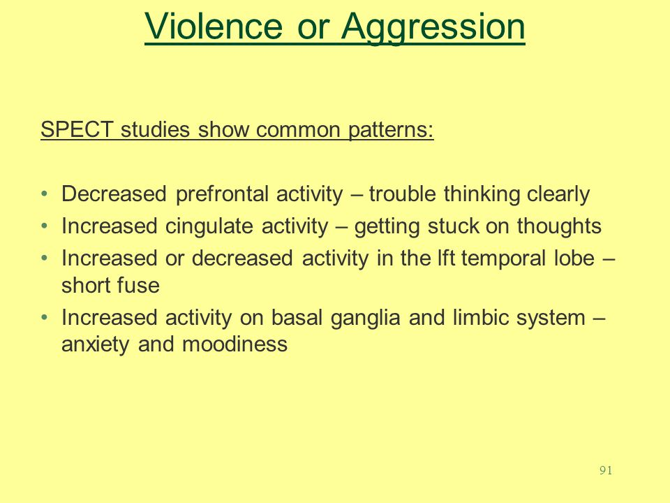 91 Violence or Aggression SPECT studies show common patterns: Decreased prefrontal activity – trouble thinking clearly Increased cingulate activity –