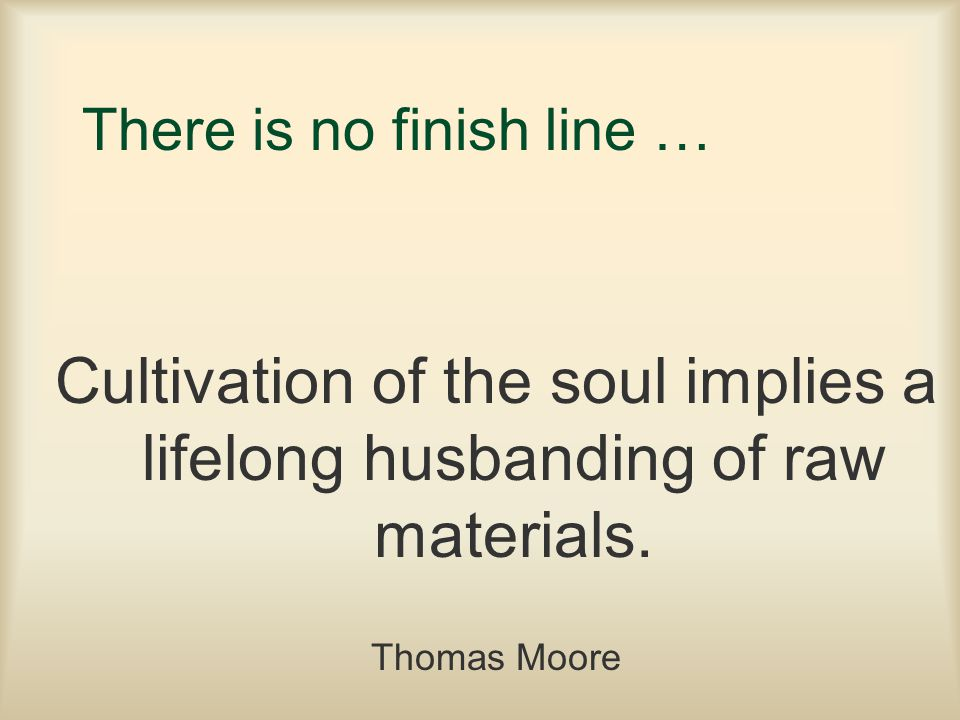 There is no finish line … Cultivation of the soul implies a lifelong husbanding of raw materials. Thomas Moore