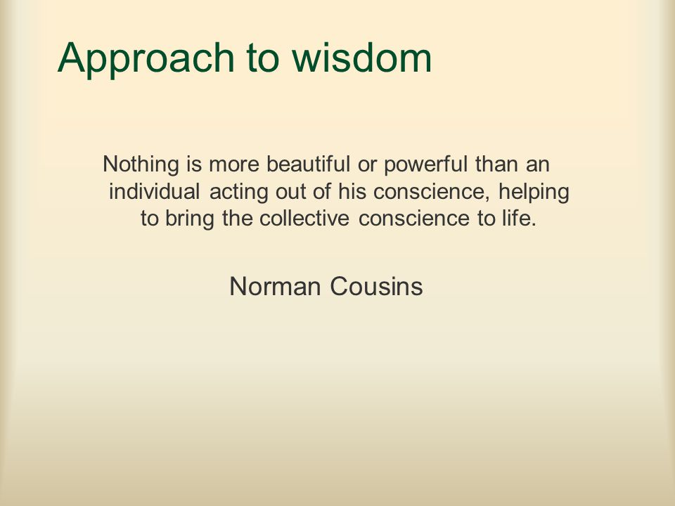 Approach to wisdom Nothing is more beautiful or powerful than an individual acting out of his conscience, helping to bring the collective conscience t