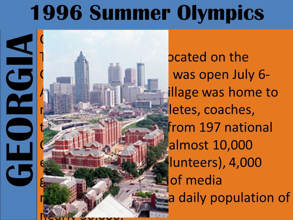 GEORGIA 1996 Summer Olympics Olympic Village The Olympic Village, located on the Georgia Tech campus, was open July 6- August 7, 1996.