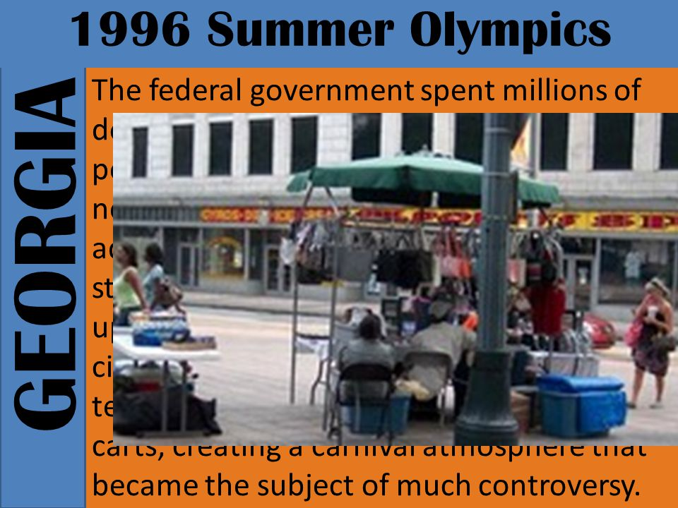 GEORGIA 1996 Summer Olympics The federal government spent millions of dollars on replacing sidewalks, installing pedestrian signs, planting trees, putting up new lighting, and installing public art and adding to green spaces.