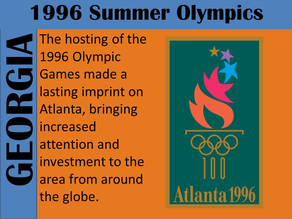 GEORGIA 1996 Summer Olympics The hosting of the 1996 Olympic Games made a lasting imprint on Atlanta, bringing increased attention and investment to the area from around the globe.