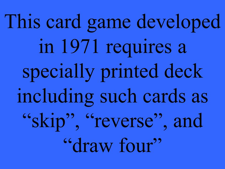 This card game developed in 1971 requires a specially printed deck including such cards as skip , reverse , and draw four