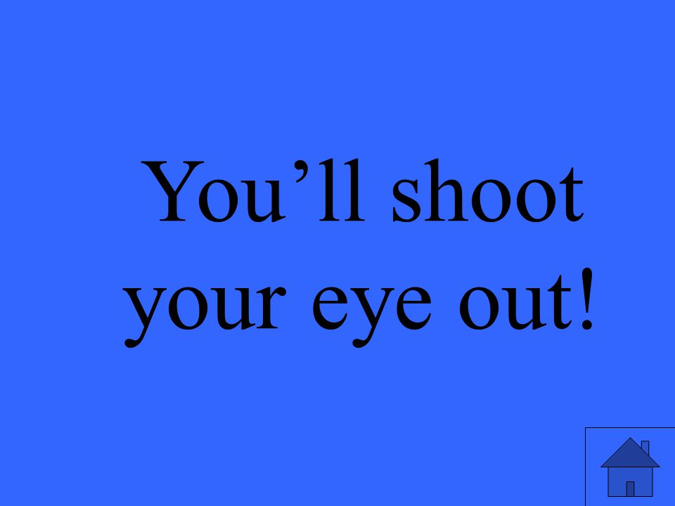 You'll shoot your eye out!