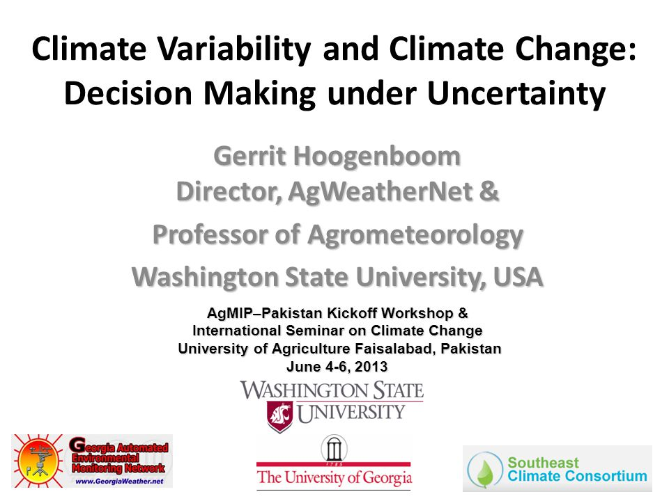 Climate Variability and Climate Change: Decision Making under Uncertainty Gerrit Hoogenboom Director, AgWeatherNet & Professor of Agrometeorology Washington State University, USA AgMIP–Pakistan Kickoff Workshop & International Seminar on Climate Change University of Agriculture Faisalabad, Pakistan June 4-6, 2013 University of Agriculture Faisalabad, Pakistan June 4-6, 2013
